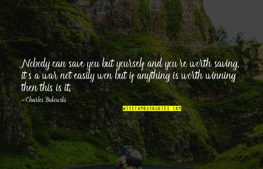 Not Worth Quotes By Charles Bukowski: Nobody can save you but yourself and you're