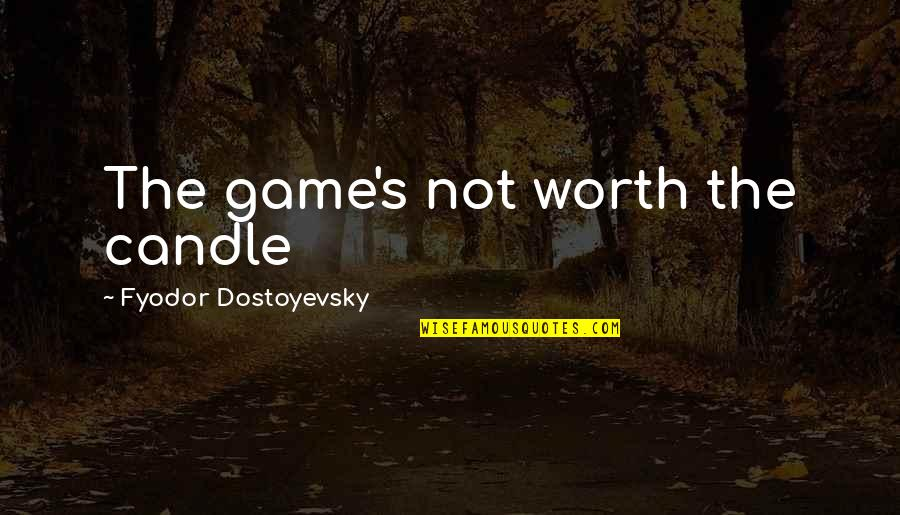 Not Worth Quotes By Fyodor Dostoyevsky: The game's not worth the candle