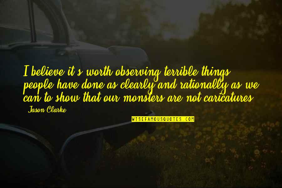 Not Worth Quotes By Jason Clarke: I believe it's worth observing terrible things people