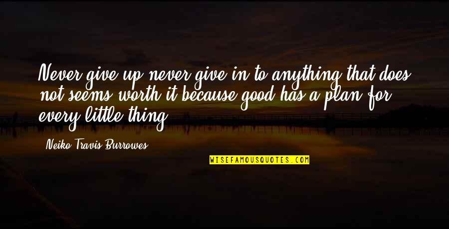 Not Worth Quotes By Neiko Travis Burrowes: Never give up never give in to anything