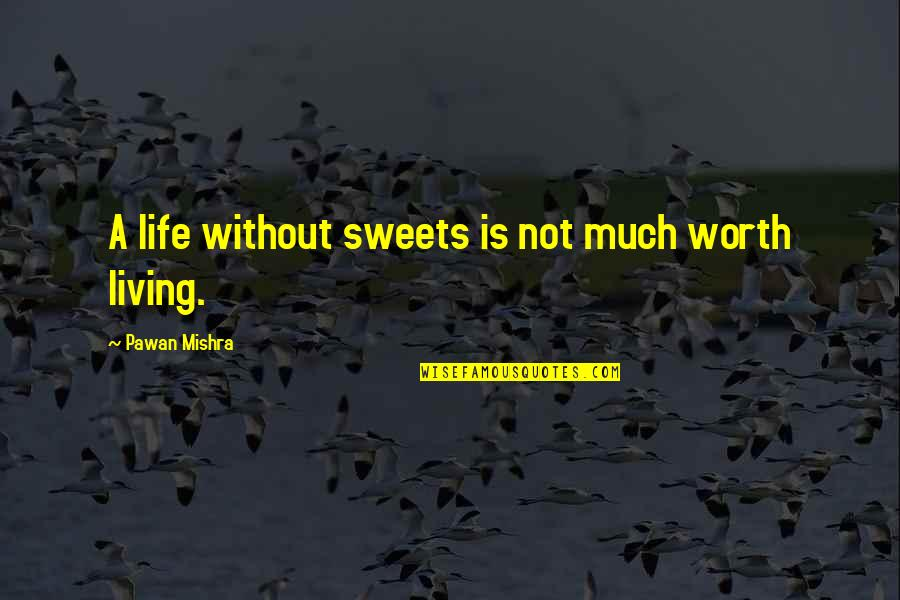 Not Worth Quotes By Pawan Mishra: A life without sweets is not much worth