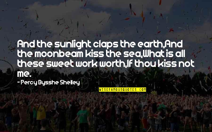 Not Worth Quotes By Percy Bysshe Shelley: And the sunlight claps the earth,And the moonbeam