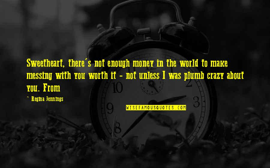 Not Worth Quotes By Regina Jennings: Sweetheart, there's not enough money in the world