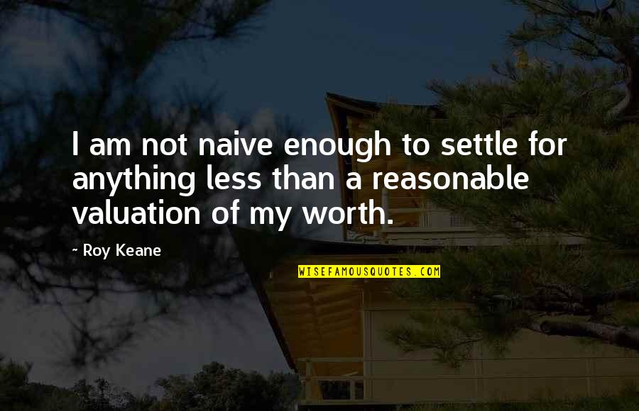 Not Worth Quotes By Roy Keane: I am not naive enough to settle for