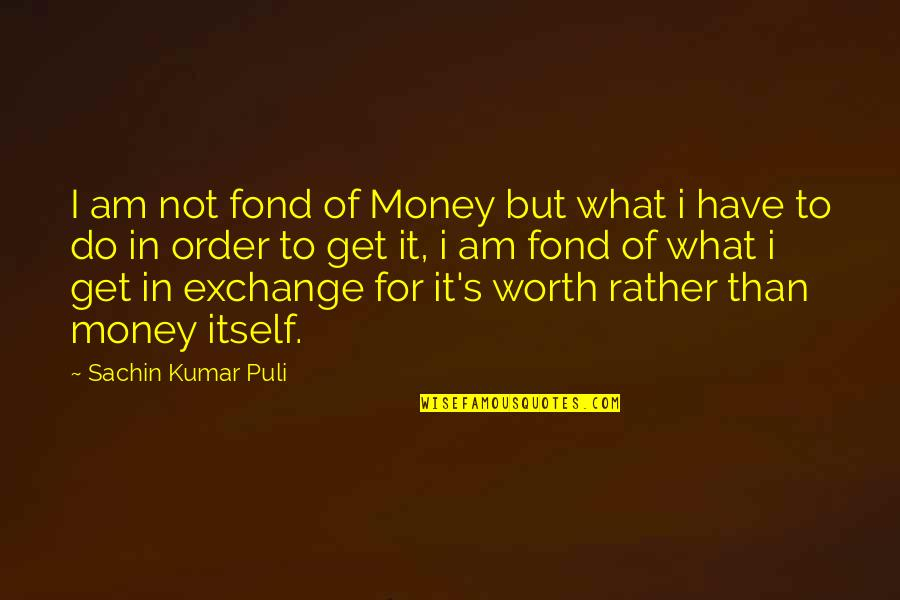Not Worth Quotes By Sachin Kumar Puli: I am not fond of Money but what