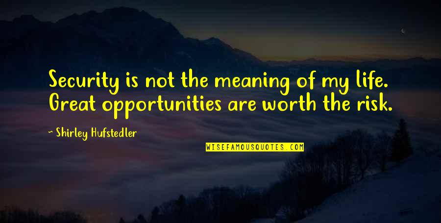 Not Worth Quotes By Shirley Hufstedler: Security is not the meaning of my life.