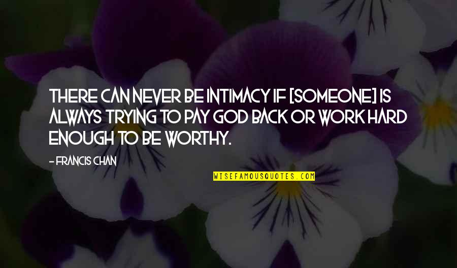 Not Worthy Enough Quotes By Francis Chan: There can never be intimacy if [someone] is