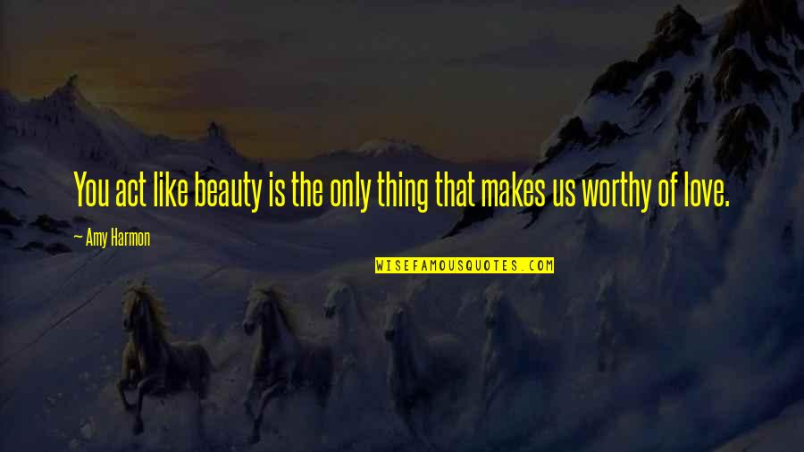 Not Worthy Of My Love Quotes By Amy Harmon: You act like beauty is the only thing