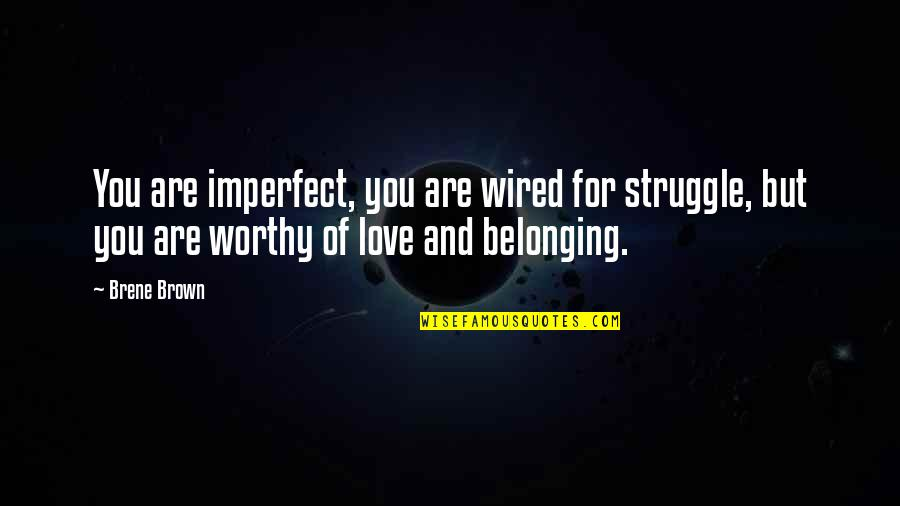 Not Worthy Of My Love Quotes By Brene Brown: You are imperfect, you are wired for struggle,