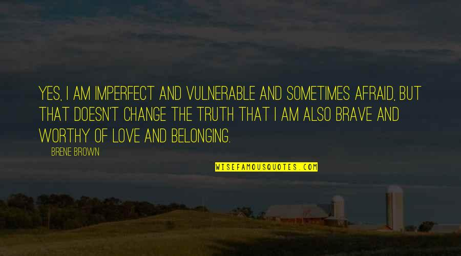 Not Worthy Of My Love Quotes By Brene Brown: Yes, I am imperfect and vulnerable and sometimes
