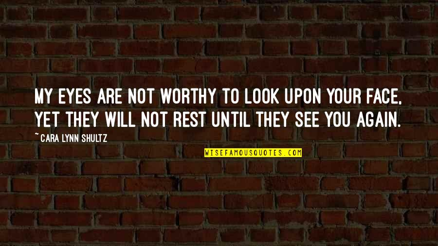 Not Worthy Of My Love Quotes By Cara Lynn Shultz: My eyes are not worthy to look upon