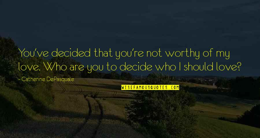 Not Worthy Of My Love Quotes By Catherine DePasquale: You've decided that you're not worthy of my