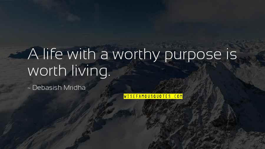 Not Worthy Of My Love Quotes By Debasish Mridha: A life with a worthy purpose is worth