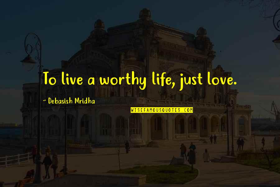 Not Worthy Of My Love Quotes By Debasish Mridha: To live a worthy life, just love.