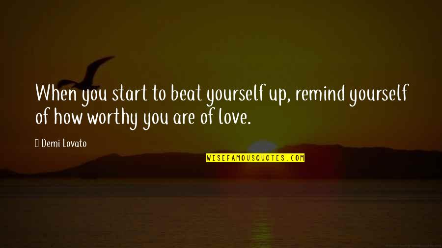 Not Worthy Of My Love Quotes By Demi Lovato: When you start to beat yourself up, remind