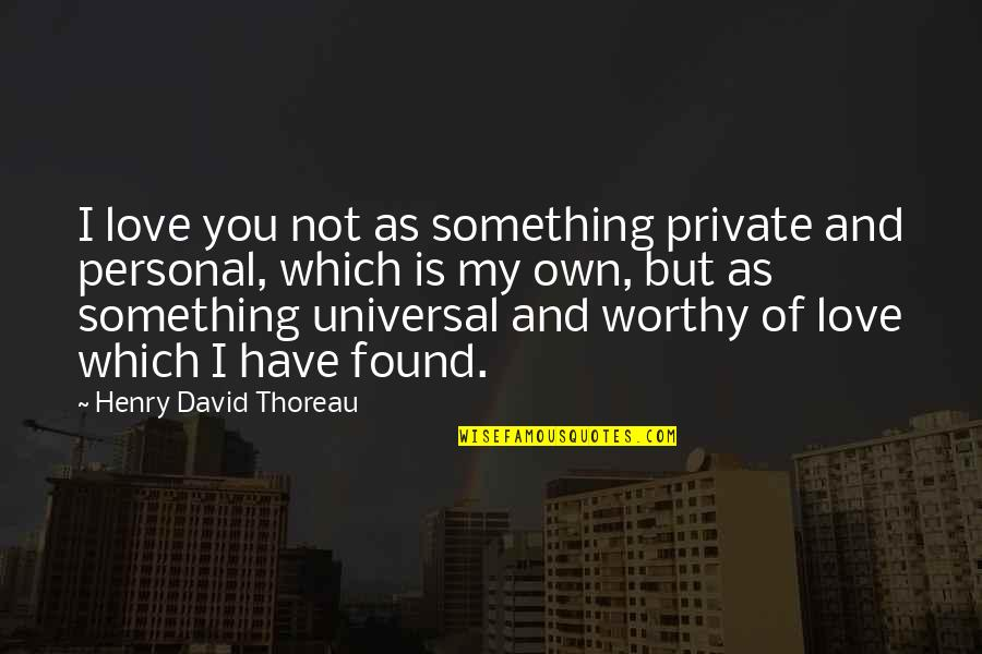 Not Worthy Of My Love Quotes By Henry David Thoreau: I love you not as something private and