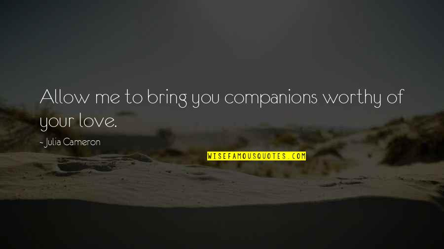 Not Worthy Of My Love Quotes By Julia Cameron: Allow me to bring you companions worthy of