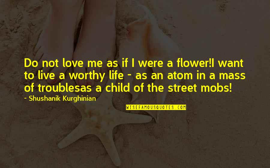 Not Worthy Of My Love Quotes By Shushanik Kurghinian: Do not love me as if I were