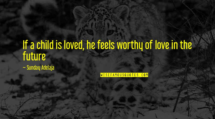 Not Worthy Of My Love Quotes By Sunday Adelaja: If a child is loved, he feels worthy