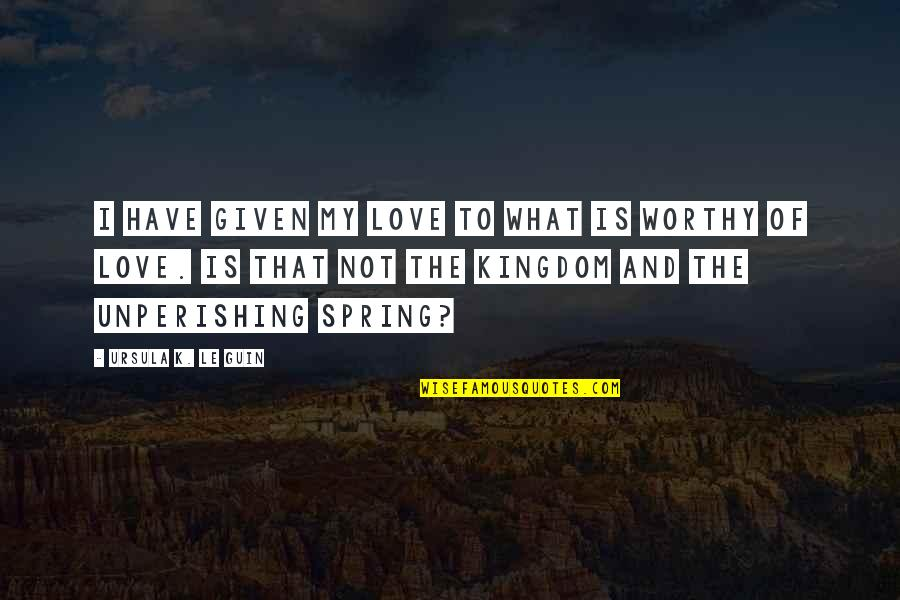 Not Worthy Of My Love Quotes By Ursula K. Le Guin: I have given my love to what is