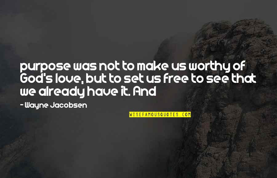 Not Worthy Of My Love Quotes By Wayne Jacobsen: purpose was not to make us worthy of