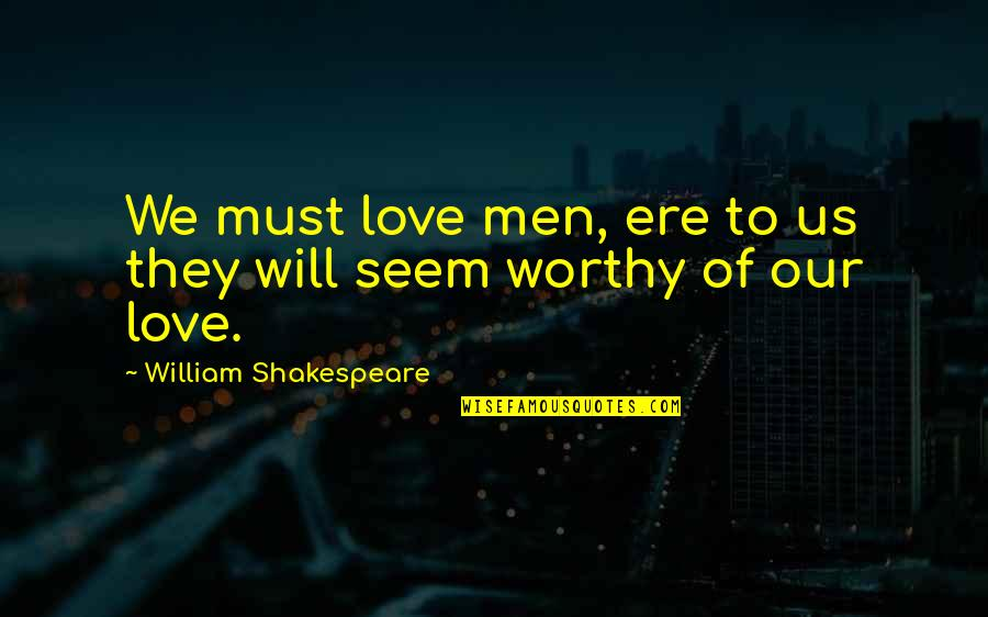 Not Worthy Of My Love Quotes By William Shakespeare: We must love men, ere to us they