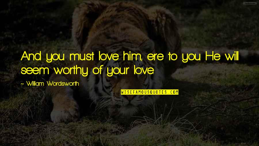 Not Worthy Of My Love Quotes By William Wordsworth: And you must love him, ere to you
