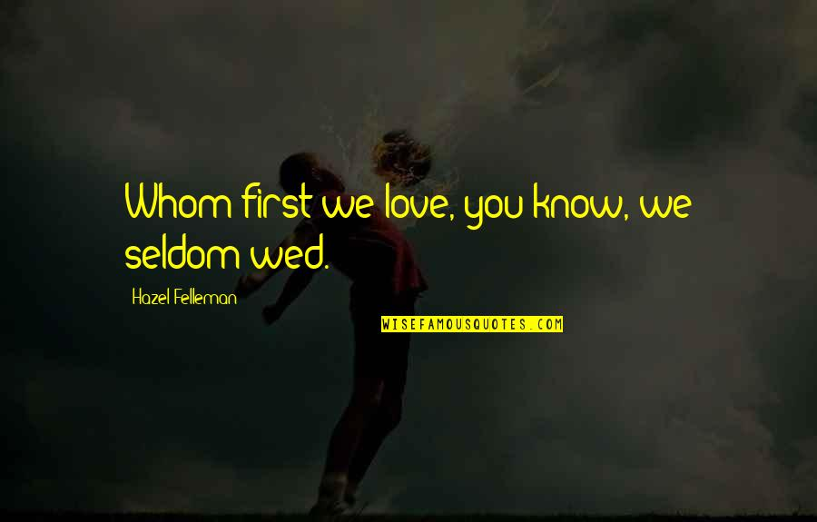 Not Your First Love Quotes By Hazel Felleman: Whom first we love, you know, we seldom