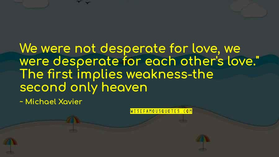 Not Your First Love Quotes By Michael Xavier: We were not desperate for love, we were