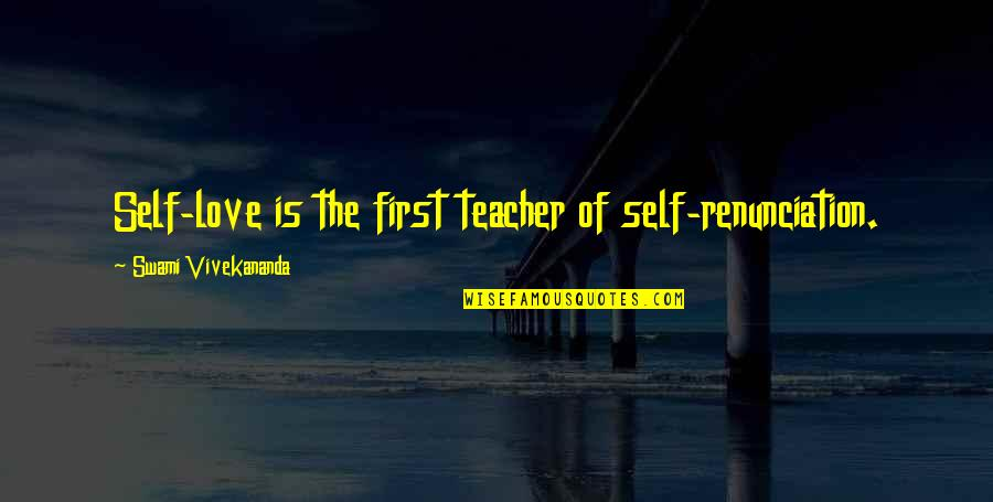 Not Your First Love Quotes By Swami Vivekananda: Self-love is the first teacher of self-renunciation.