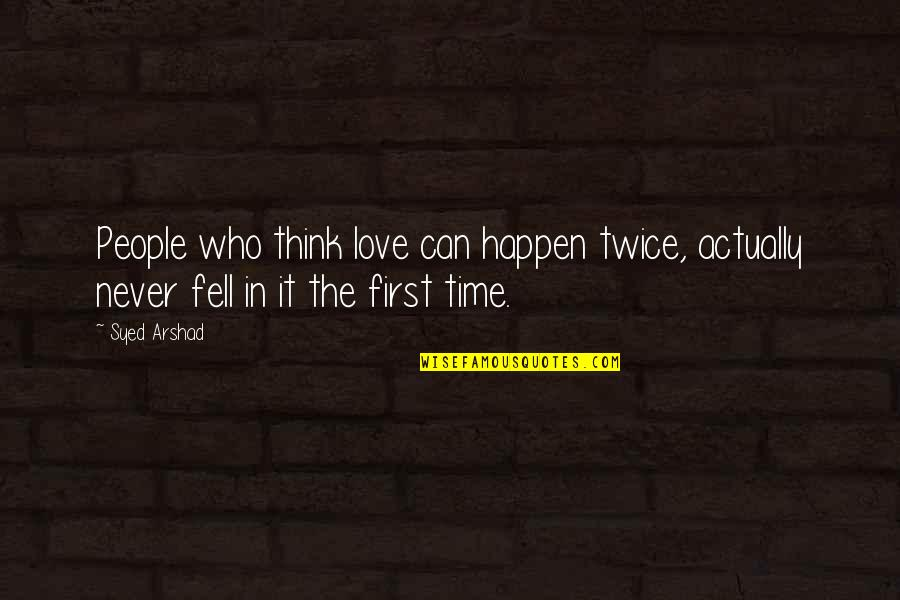 Not Your First Love Quotes By Syed Arshad: People who think love can happen twice, actually