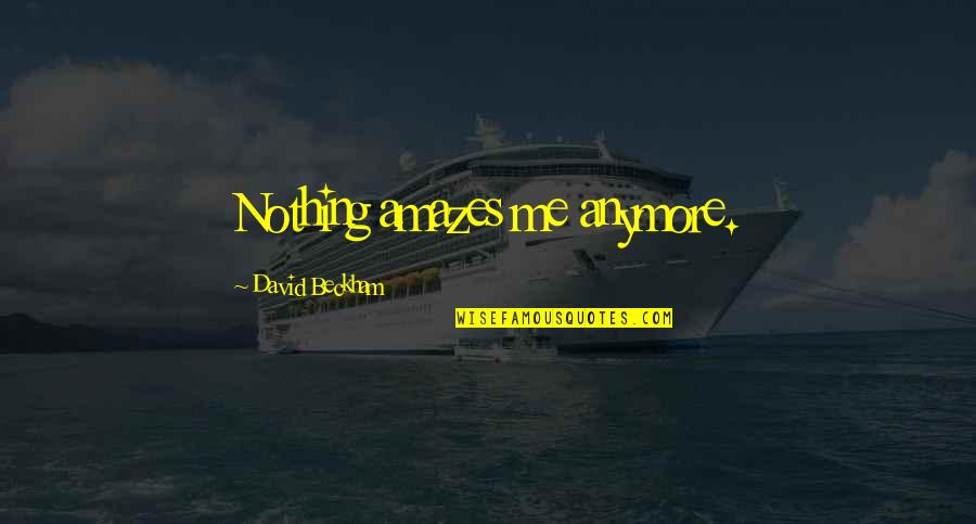 Nothing Amazes Me Anymore Quotes By David Beckham: Nothing amazes me anymore.