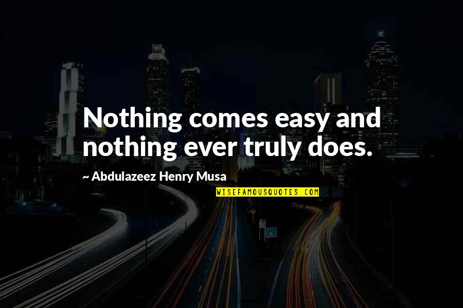Nothing Ever Comes Easy Quotes By Abdulazeez Henry Musa: Nothing comes easy and nothing ever truly does.