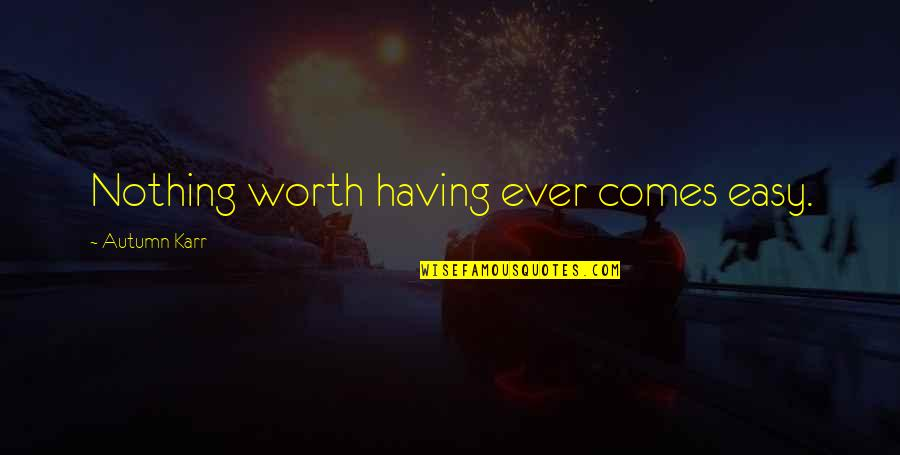 Nothing Ever Comes Easy Quotes By Autumn Karr: Nothing worth having ever comes easy.