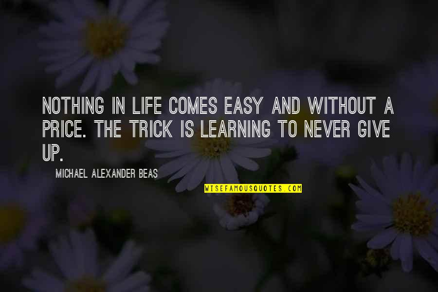 Nothing Ever Comes Easy Quotes By Michael Alexander Beas: Nothing in life comes easy and without a