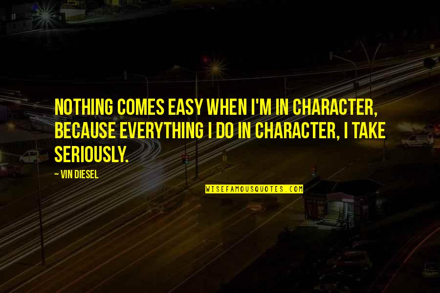 Nothing Ever Comes Easy Quotes By Vin Diesel: Nothing comes easy when I'm in character, because