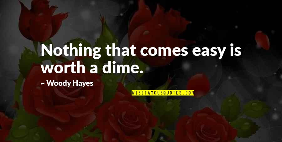 Nothing Ever Comes Easy Quotes By Woody Hayes: Nothing that comes easy is worth a dime.