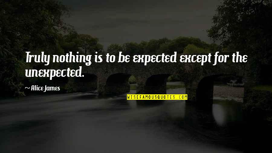 Nothing Expected Quotes By Alice James: Truly nothing is to be expected except for