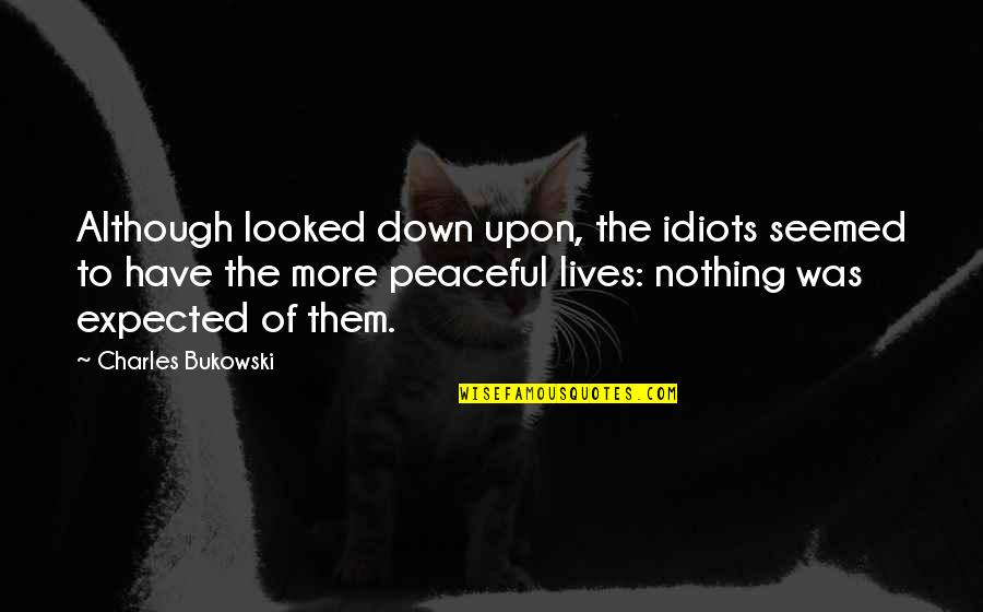 Nothing Expected Quotes By Charles Bukowski: Although looked down upon, the idiots seemed to