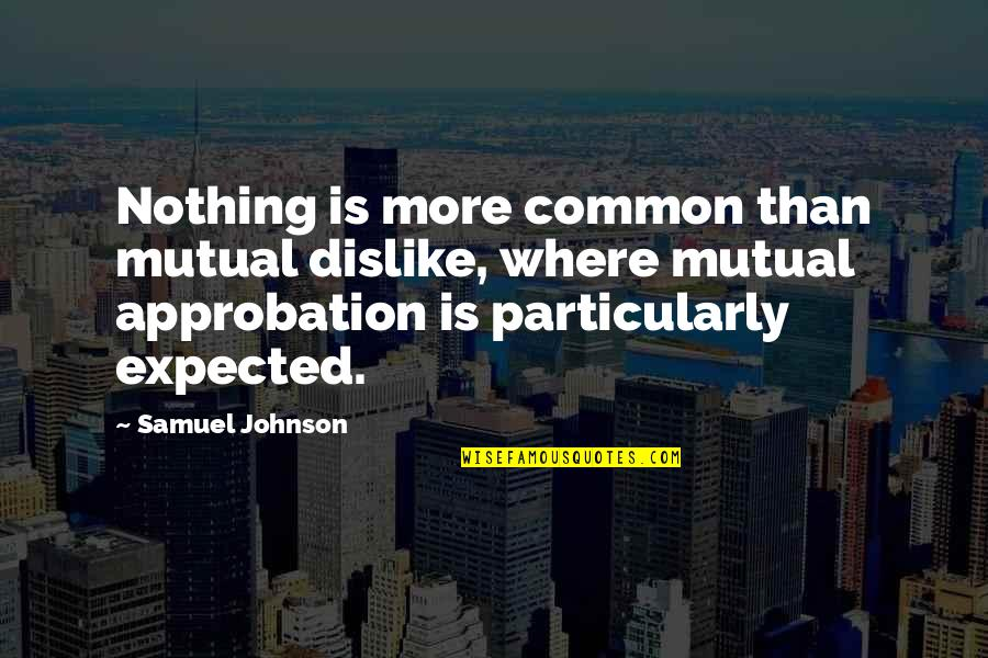 Nothing Expected Quotes By Samuel Johnson: Nothing is more common than mutual dislike, where