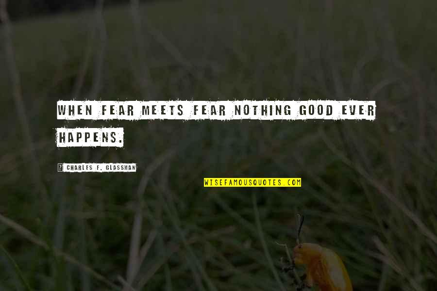 Nothing Good Happens Quotes By Charles F. Glassman: When fear meets fear nothing good ever happens.