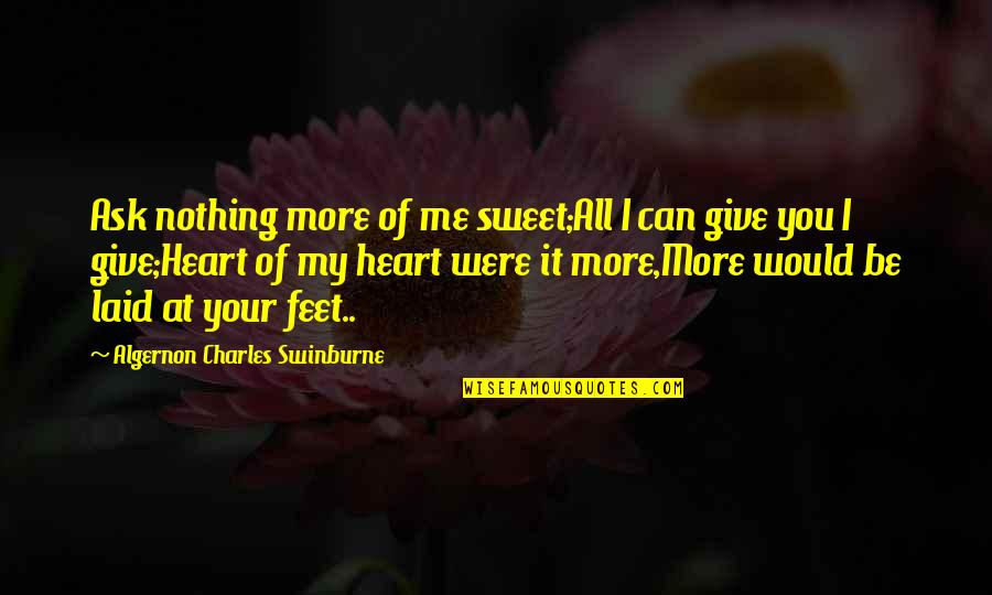 Nothing Is As Sweet As You Quotes By Algernon Charles Swinburne: Ask nothing more of me sweet;All I can