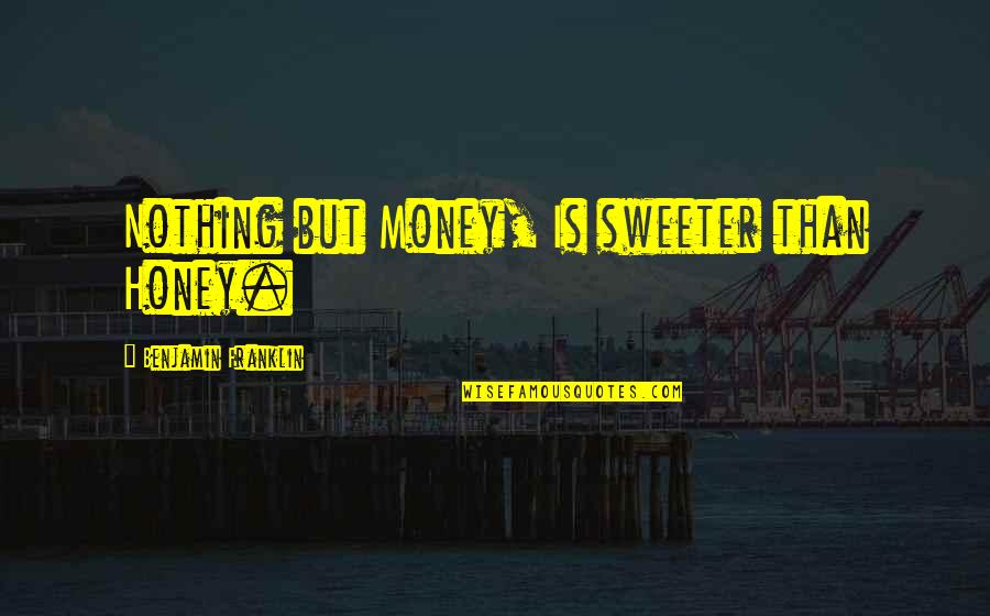 Nothing Is As Sweet As You Quotes By Benjamin Franklin: Nothing but Money, Is sweeter than Honey.