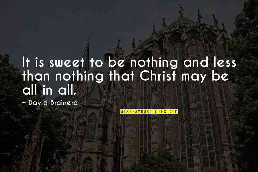 Nothing Is As Sweet As You Quotes By David Brainerd: It is sweet to be nothing and less