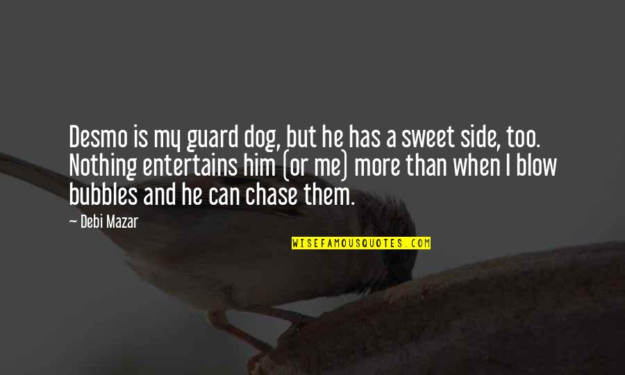 Nothing Is As Sweet As You Quotes By Debi Mazar: Desmo is my guard dog, but he has