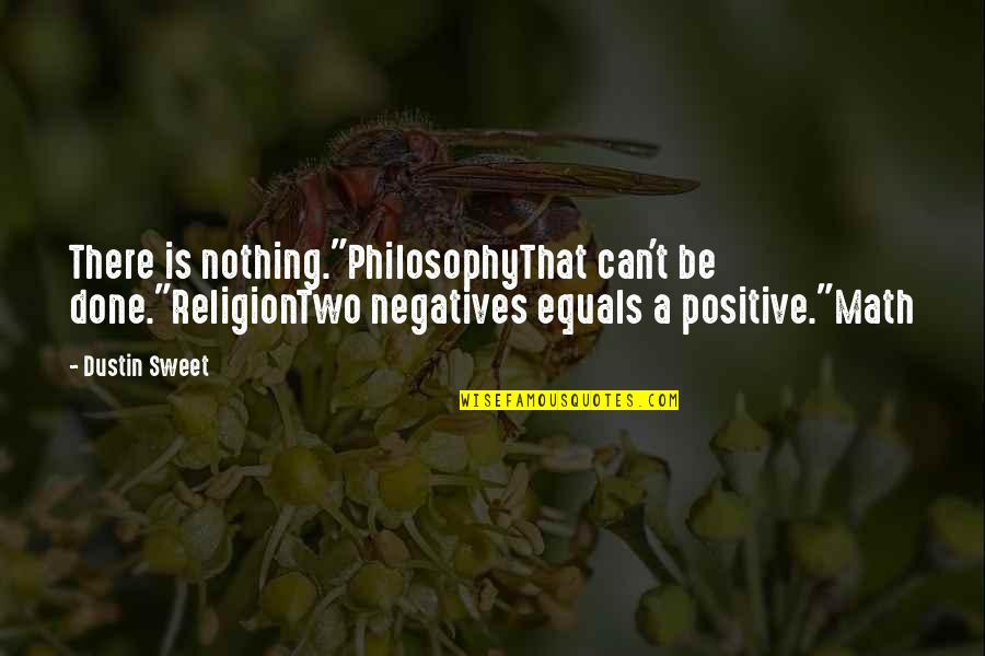 """Nothing Is As Sweet As You Quotes By Dustin Sweet: There is nothing.""""PhilosophyThat can't be done.""""ReligionTwo negatives equals"""