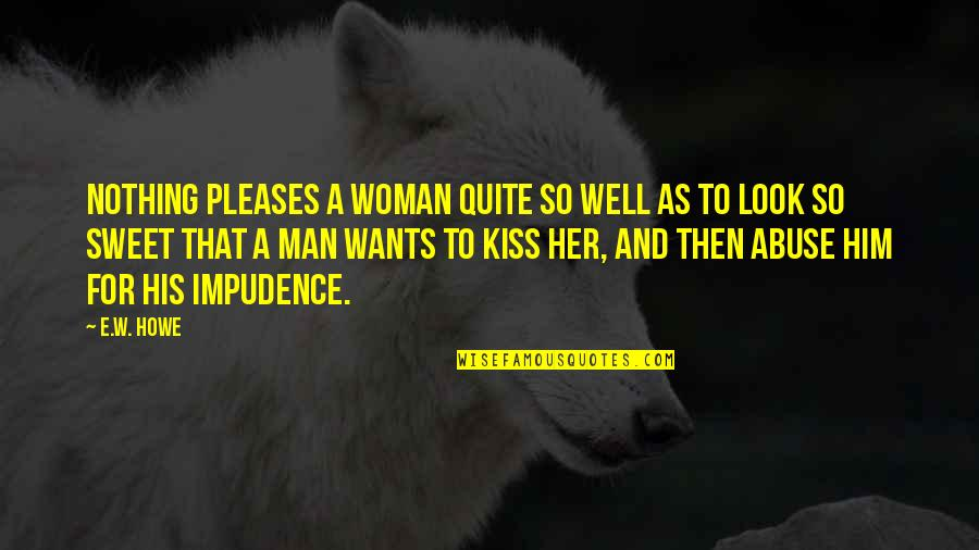 Nothing Is As Sweet As You Quotes By E.W. Howe: Nothing pleases a woman quite so well as