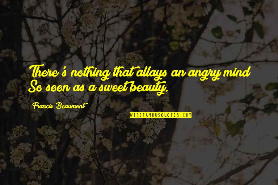 Nothing Is As Sweet As You Quotes By Francis Beaumont: There's nothing that allays an angry mind So