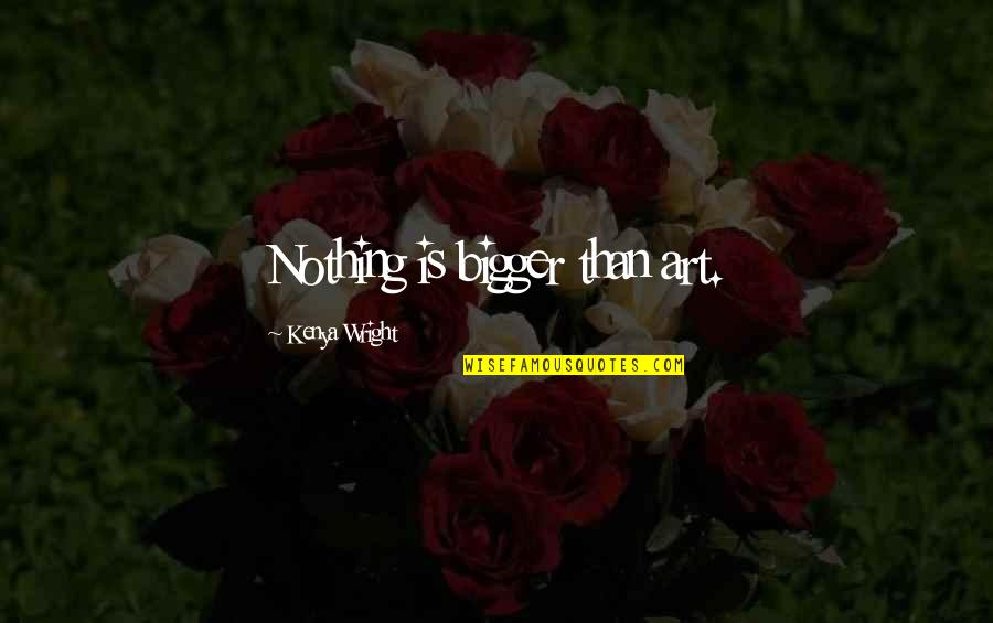 Nothing Is As Sweet As You Quotes By Kenya Wright: Nothing is bigger than art.