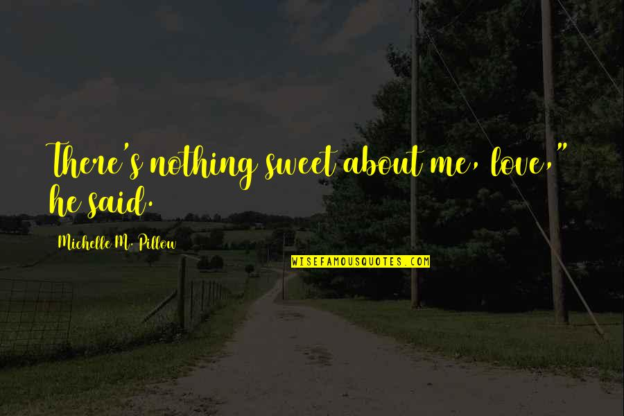 """Nothing Is As Sweet As You Quotes By Michelle M. Pillow: There's nothing sweet about me, love,"""" he said."""